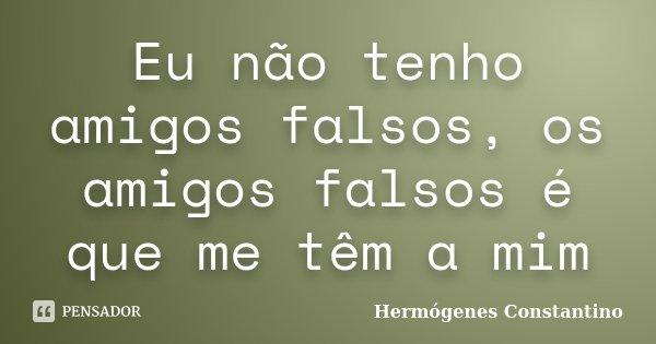 Eu não tenho amigos falsos, os amigos falsos é que me têm a mim... Frase de Hermógenes Constantino.