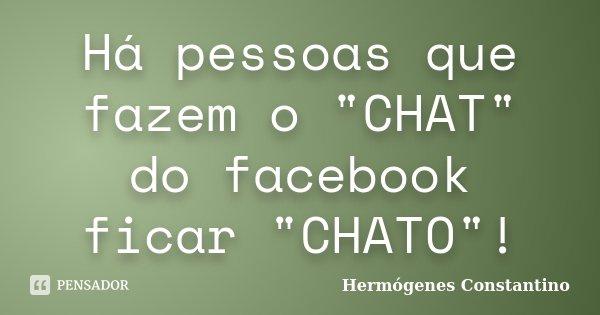 """Há pessoas que fazem o """"CHAT"""" do facebook ficar """"CHATO""""!... Frase de Hermógenes Constantino."""