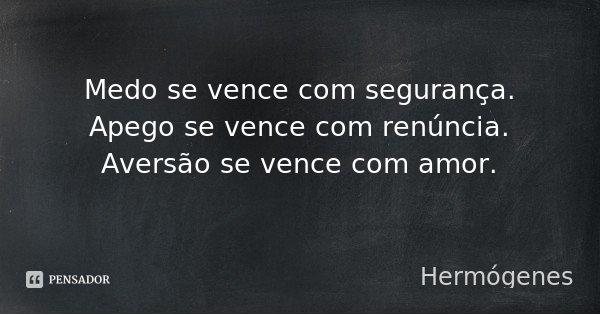 Medo se vence com segurança. Apego se vence com renúncia. Aversão se vence com amor.... Frase de Hermógenes.