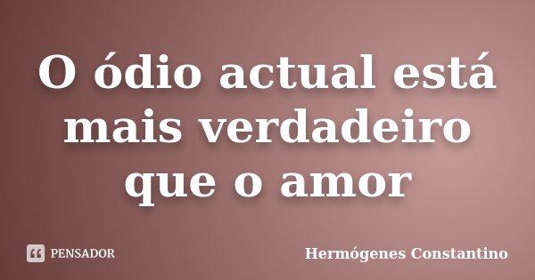 O ódio actual está mais verdadeiro que o amor... Frase de Hermógenes Constantino.