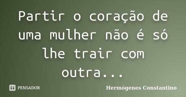 Partir o coração de uma mulher não é só lhe trair com outra...... Frase de Hermógenes Constantino.