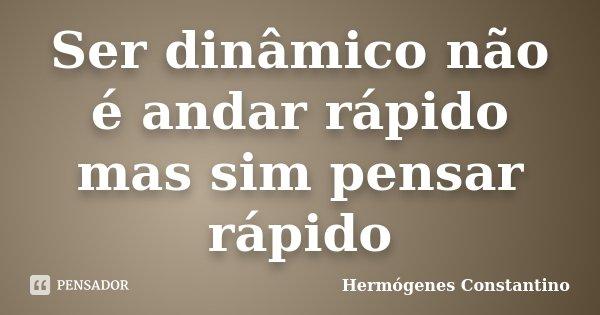 Ser dinâmico não é andar rápido mas sim pensar rápido... Frase de Hermógenes Constantino.