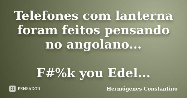 Telefones com lanterna foram feitos pensando no angolano... F#%k you Edel...... Frase de Hermógenes Constantino.
