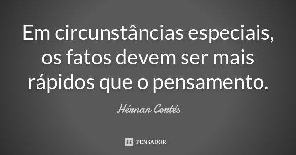 Em circunstâncias especiais, os fatos devem ser mais rápidos que o pensamento.... Frase de Hérnan Cortés.