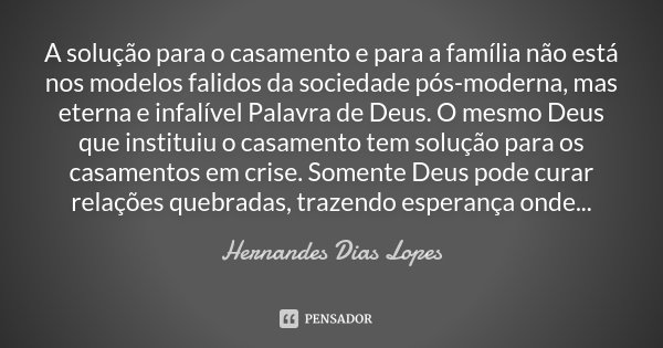 A solução para o casamento e para a família não está nos modelos falidos da sociedade pós-moderna, mas eterna e infalível Palavra de Deus. O mesmo Deus que inst... Frase de Hernandes Dias Lopes.
