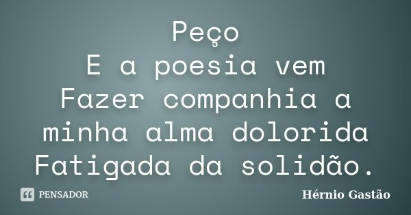 Peço E a poesia vem Fazer companhia a minha alma dolorida Fatigada da solidão.... Frase de Hérnio Gastão.
