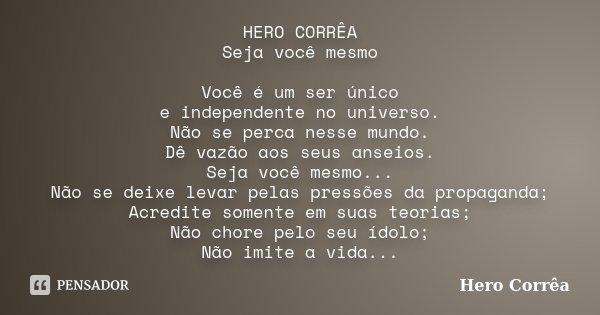 HERO CORRÊA Seja você mesmo Você é um ser único e independente no universo. Não se perca nesse mundo. Dê vazão aos seus anseios. Seja você mesmo... Não se deixe... Frase de Hero Corrêa.