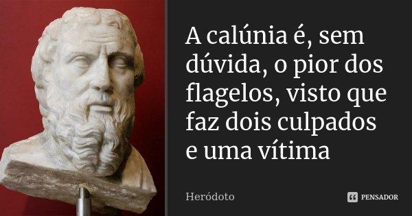 A calúnia é sem dúvida, o pior dos flagelos, visto que faz dois culpados e uma vítima... Frase de Heródoto.