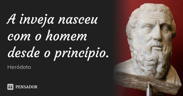 A inveja nasceu com o homem desde o princípio.... Frase de Heródoto.