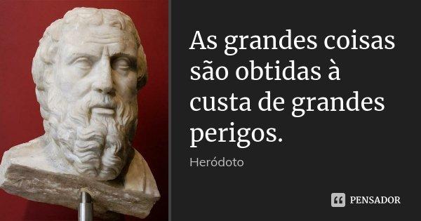 As grandes coisas são obtidas à custa de grandes perigos.... Frase de Heródoto.