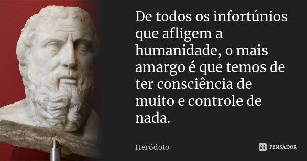 De todos os infortúnios que afligem a humanidade, o mais amargo é que temos de ter consciência de muito e controle de nada.... Frase de Heródoto.