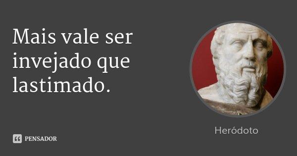 Mais vale ser invejado que lastimado.... Frase de Heródoto.