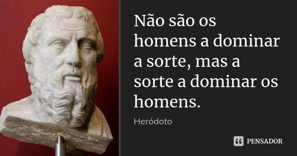 Não são os homens a dominar a sorte, mas a sorte a dominar os homens.... Frase de Heródoto.