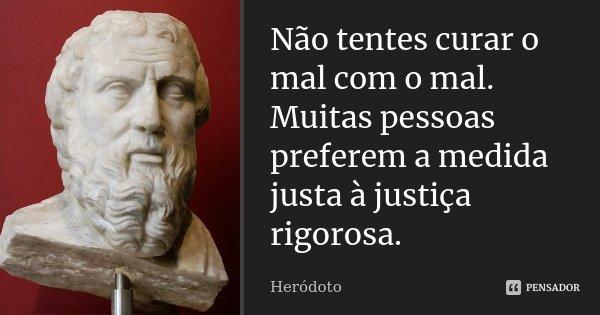 Não tentes curar o mal com o mal. Muitas pessoas preferem a medida justa à justiça rigorosa.... Frase de Heródoto.