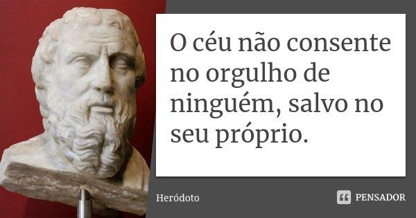 O céu não consente no orgulho de ninguém, salvo no seu próprio.... Frase de Heródoto.