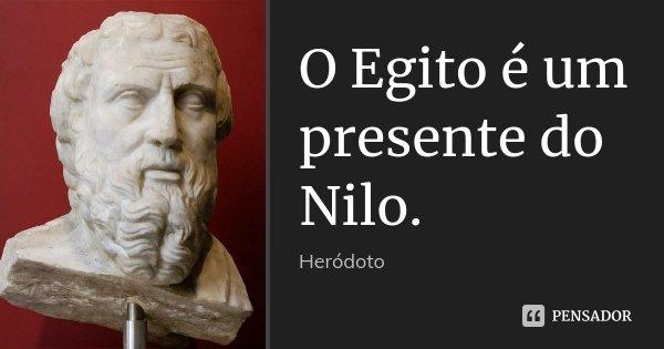 O Egito é um presente do Nilo.... Frase de Heródoto.
