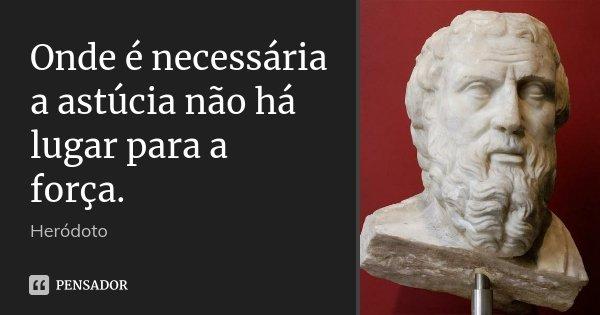 Onde é necessária a astúcia não há lugar para a força.... Frase de Heródoto.