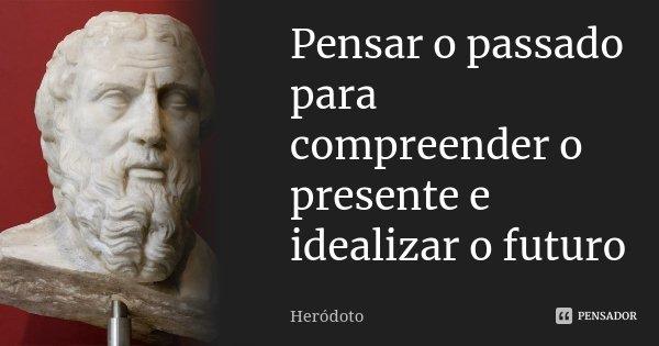 Pensar o passado para compreender o presente e idealizar o futuro... Frase de Heródoto.