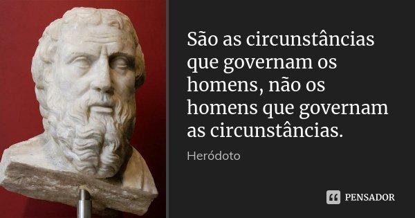 São as circunstâncias que governam os homens, não os homens que governam as circunstâncias.... Frase de Heródoto.