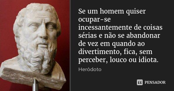 Se um homem quiser ocupar-se incessantemente de coisas sérias e não se abandonar de vez em quando ao divertimento, fica, sem perceber, louco ou idiota.... Frase de Heródoto.