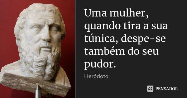 Uma mulher, quando tira a sua túnica, despe-se também do seu pudor.... Frase de Heródoto.