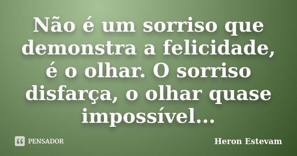 Não é um sorriso que demonstra a felicidade, é o olhar. O sorriso disfarça, o olhar quase impossível...... Frase de Heron Estevam.
