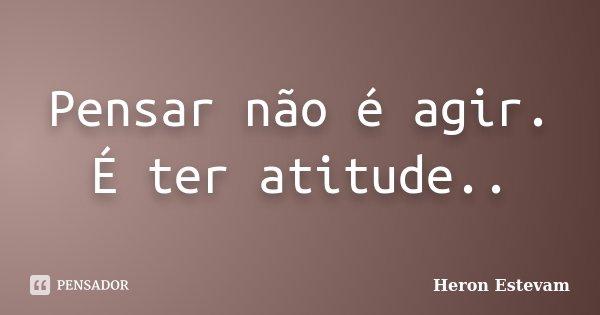 Pensar não é agir. É ter atitude..... Frase de Heron Estevam.