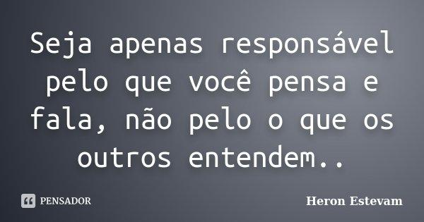 Seja apenas responsável pelo que você pensa e fala, não pelo o que os outros entendem..... Frase de Heron Estevam.