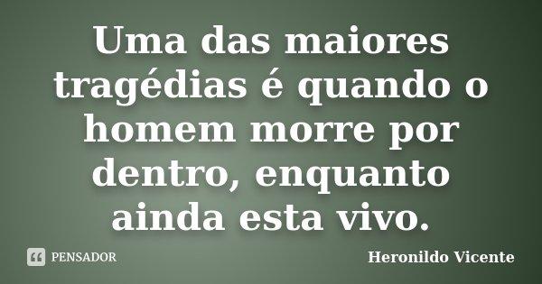 Uma das maiores tragédias é quando o homem morre por dentro, enquanto ainda esta vivo.... Frase de Heronildo Vicente.