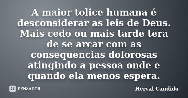 A maior tolice humana é desconsiderar as leis de Deus. Mais cedo ou mais tarde tera de se arcar com as consequencias dolorosas atingindo a pessoa onde e quando ... Frase de Herval Candido.