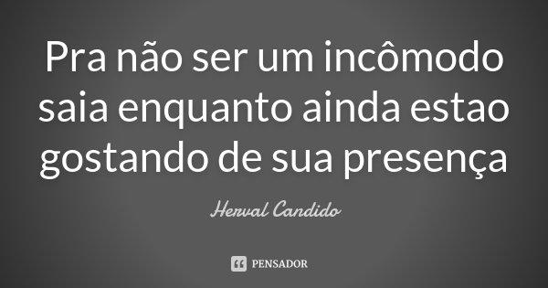 Pra não ser um incômodo saia enquanto ainda estao gostando de sua presença... Frase de Herval Candido.