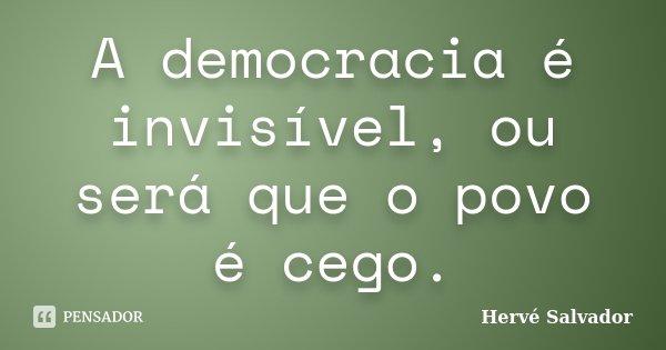 A democracia é invisível, ou será que o povo é cego.... Frase de Hervé Salvador.