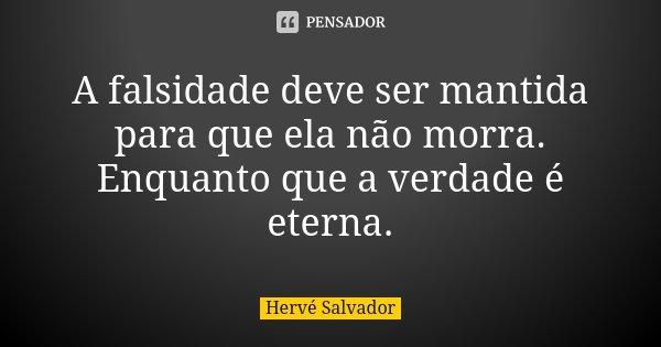 A falsidade deve ser mantida para que ela não morra. Enquanto que a verdade é eterna.... Frase de Hervé Salvador.