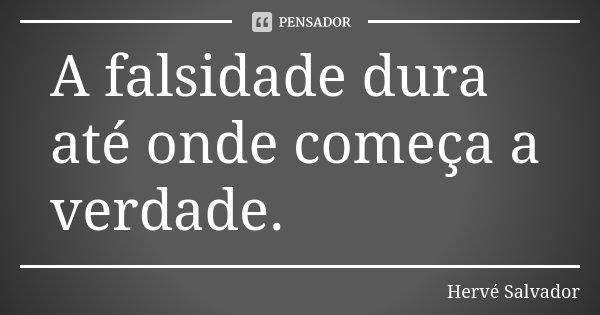 A falsidade dura até onde começa a verdade.... Frase de Hervé Salvador.
