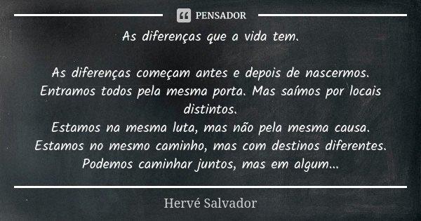 As diferenças que a vida tem. As diferenças começam antes e depois de nascermos. Entramos todos pela mesma porta. Mas saímos por locais distintos. Estamos na me... Frase de Hervé Salvador.