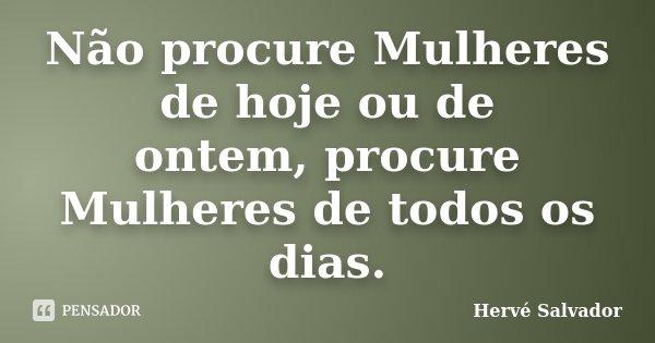 Não procure Mulheres de hoje ou de ontem, procure Mulheres de todos os dias.... Frase de Hervé Salvador.