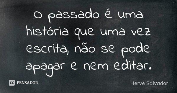O passado é uma história que uma vez escrita, não se pode apagar e nem editar.... Frase de Hervé Salvador.