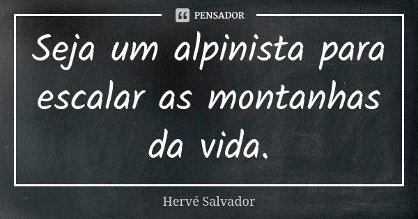 Seja um alpinista para escalar as montanhas da vida.... Frase de Hervé Salvador.