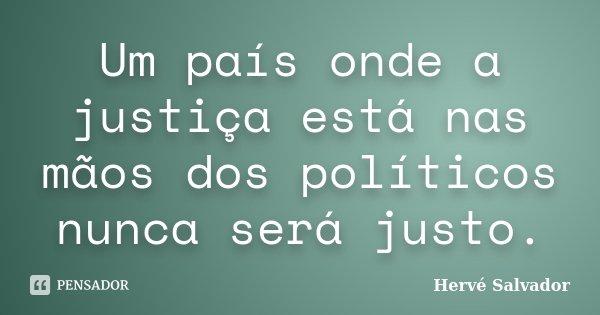 Um país onde a justiça está nas mãos dos políticos nunca será justo.... Frase de Hervé Salvador.
