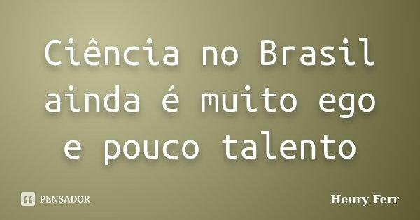 Ciência no Brasil ainda é muito ego e pouco talento... Frase de Heury Ferr.