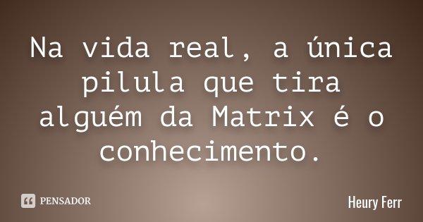Na vida real, a única pilula que tira alguém da Matrix é o conhecimento.... Frase de Heury Ferr.