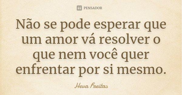 Não se pode esperar que um amor vá resolver o que nem você quer enfrentar por si mesmo.... Frase de Heva Freitas.