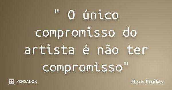 """"""" O único compromisso do artista é não ter compromisso""""... Frase de Heva Freitas."""