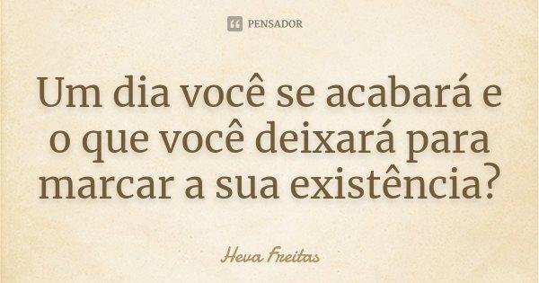 Um dia você se acabará e o que você deixará para marcar a sua existência?... Frase de Heva Freitas.