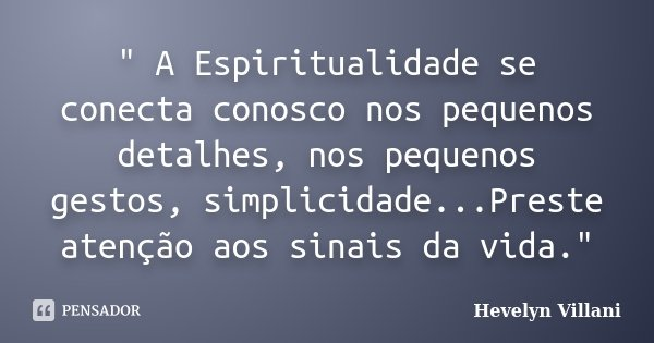 """"""" A Espiritualidade se conecta conosco nos pequenos detalhes, nos pequenos gestos, simplicidade...Preste atenção aos sinais da vida.""""... Frase de Hevelyn Villani."""
