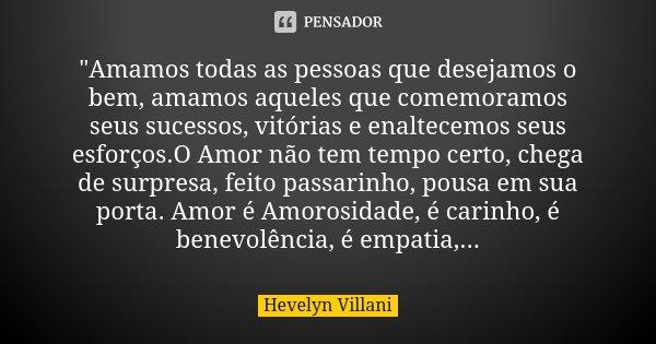 """""""Amamos todas as pessoas que desejamos o bem, amamos aqueles que comemoramos seus sucessos, vitórias e enaltecemos seus esforços.O Amor não tem tempo certo... Frase de Hevelyn Villani."""