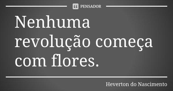 Nenhuma revolução começa com flores.... Frase de Heverton do Nascimento.