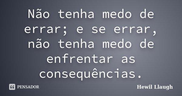 Não tenha medo de errar; e se errar, não tenha medo de enfrentar as consequências.... Frase de Hewil Llaugh.