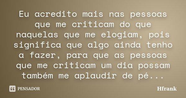 Eu acredito mais nas pessoas que me criticam do que naquelas que me elogiam, pois significa que algo ainda tenho a fazer, para que as pessoas que me criticam um... Frase de Hfrank.