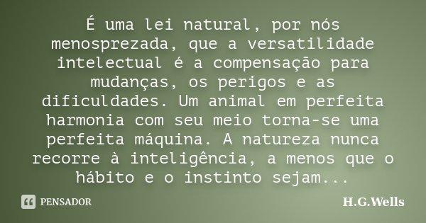 É uma lei natural, por nós menosprezada, que a versatilidade intelectual é a compensação para mudanças, os perigos e as dificuldades. Um animal em perfeita harm... Frase de H.G.Wells.